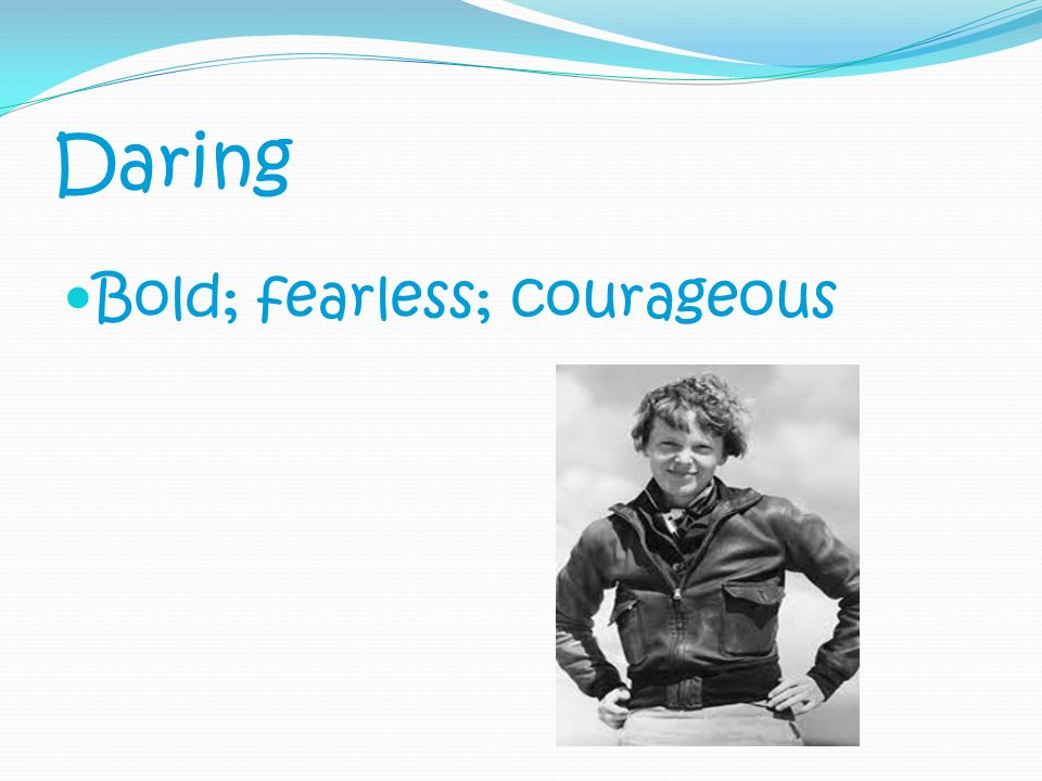 Daring Bold; fearless; courageous