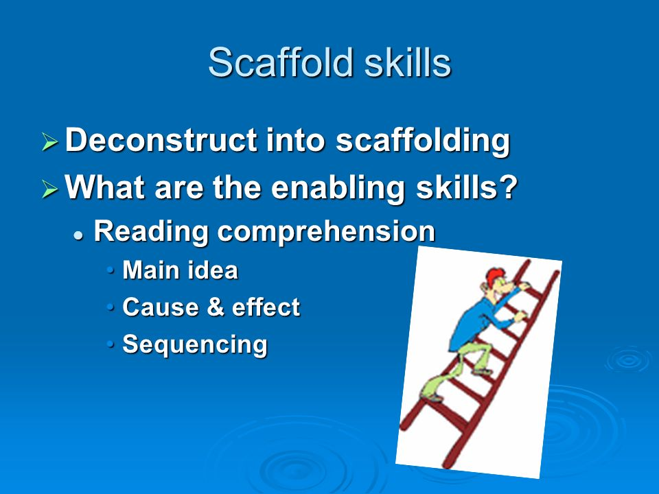Scaffold skills Deconstruct into scaffolding