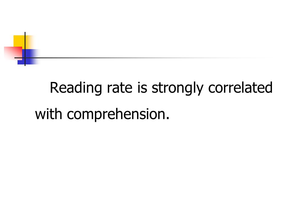 Reading rate is strongly correlated with comprehension.
