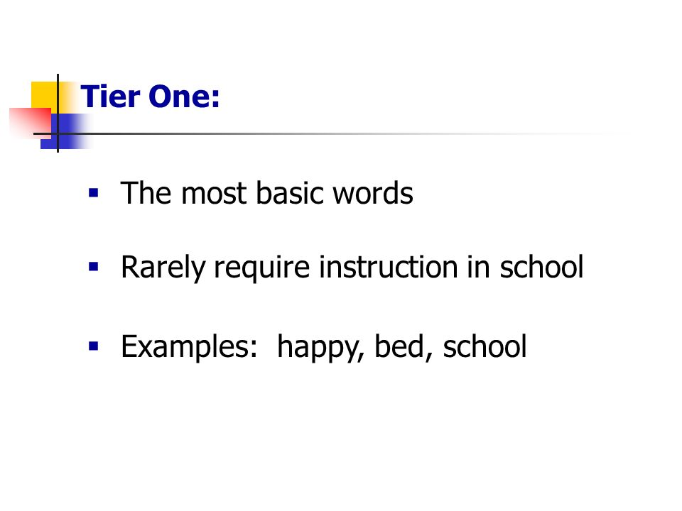 Tier One: The most basic words Rarely require instruction in school Examples: happy, bed, school