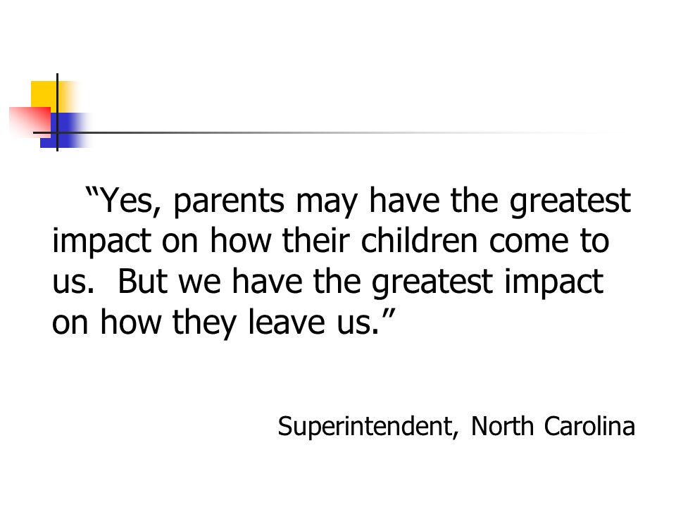 Yes, parents may have the greatest impact on how their children come to us. But we have the greatest impact on how they leave us.