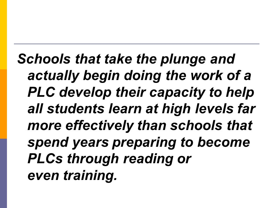 Schools that take the plunge and actually begin doing the work of a PLC develop their capacity to help all students learn at high levels far more effectively than schools that spend years preparing to become PLCs through reading or even training.