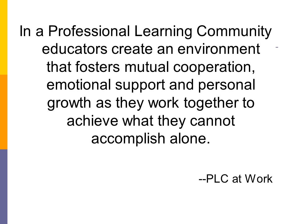 In a Professional Learning Community educators create an environment that fosters mutual cooperation, emotional support and personal growth as they work together to achieve what they cannot accomplish alone.