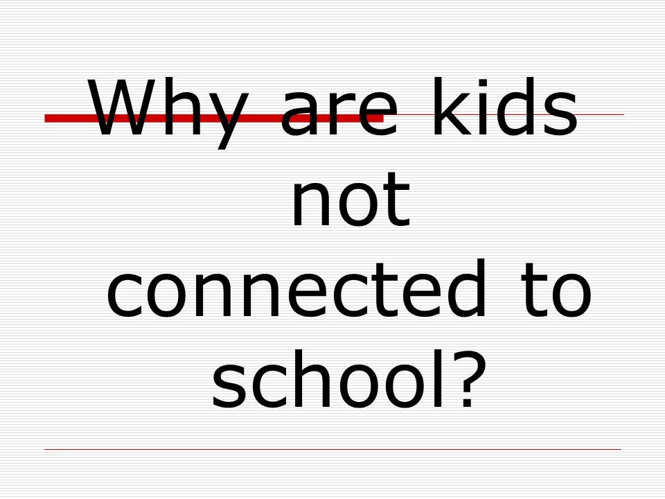 Why are kids not connected to school