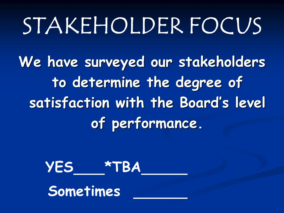 STAKEHOLDER FOCUS We have surveyed our stakeholders to determine the degree of satisfaction with the Board's level of performance.