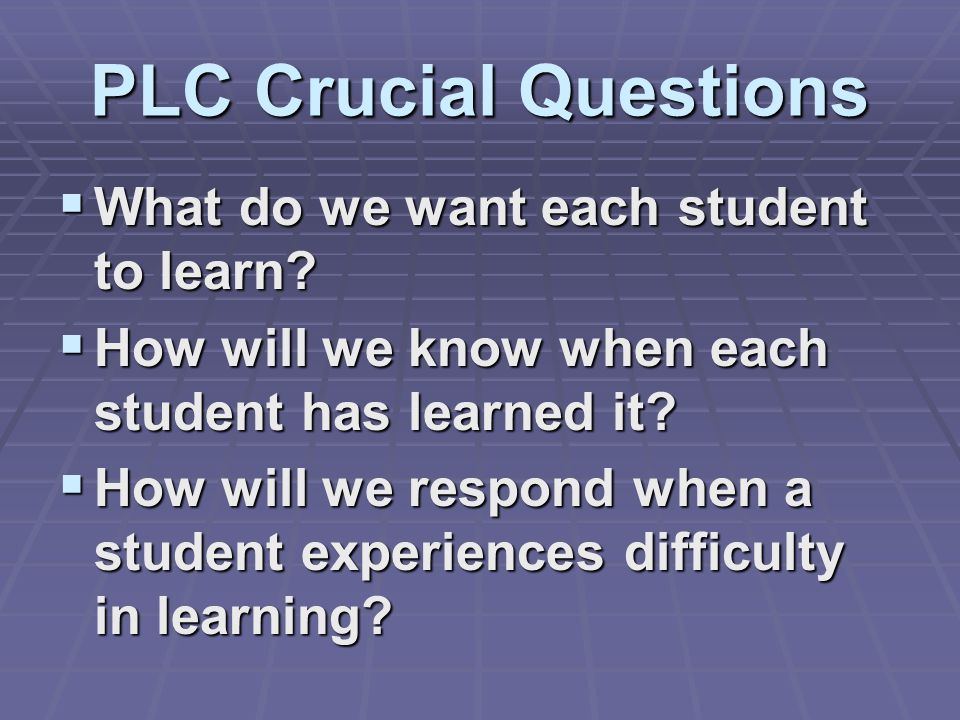 PLC Crucial Questions What do we want each student to learn