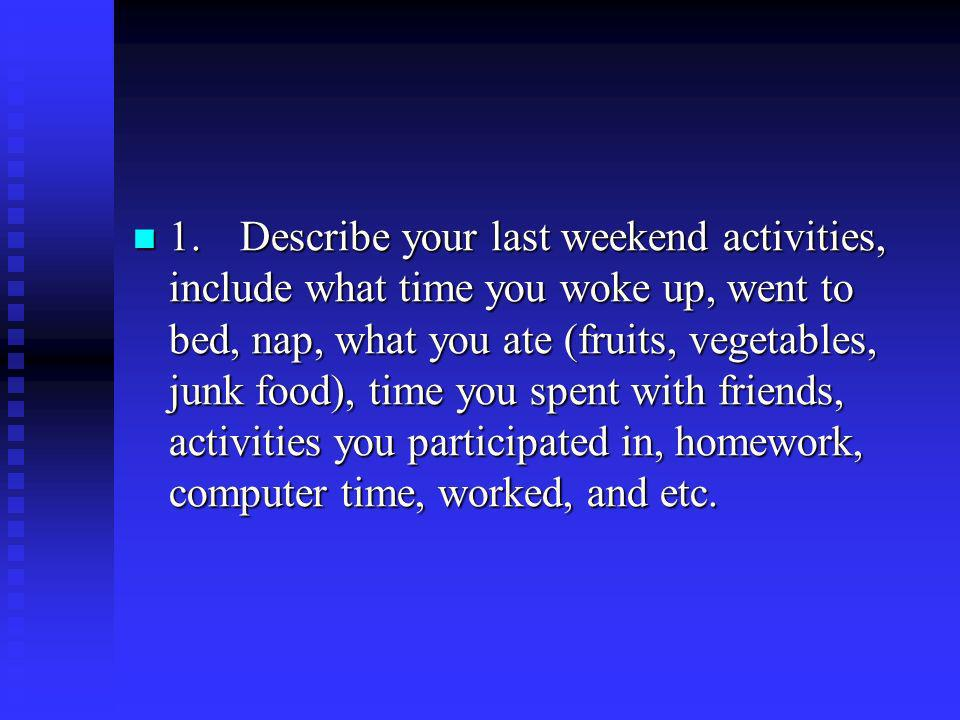 1. Describe your last weekend activities, include what time you woke up, went to bed, nap, what you ate (fruits, vegetables, junk food), time you spent with friends, activities you participated in, homework, computer time, worked, and etc.