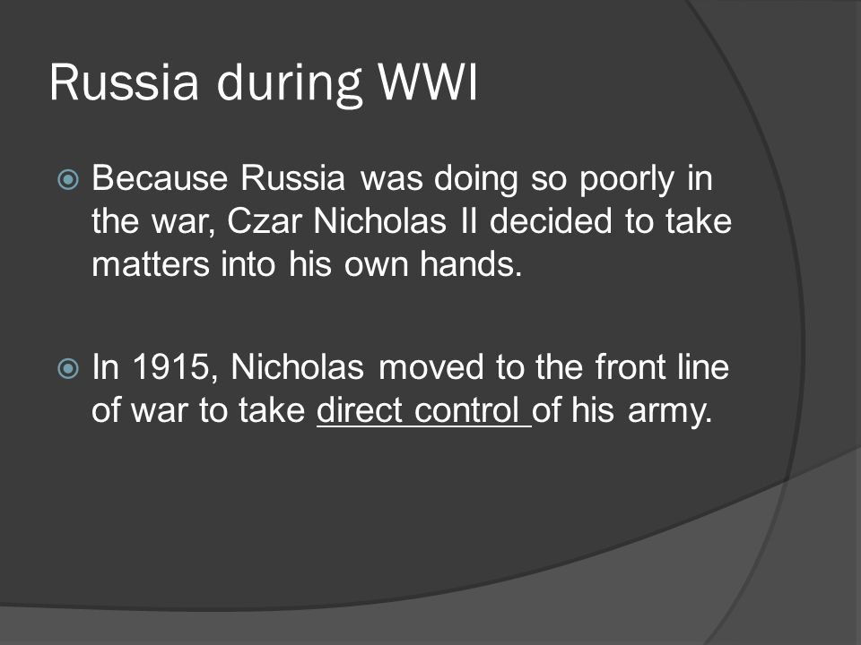 Russia during WWI Because Russia was doing so poorly in the war, Czar Nicholas II decided to take matters into his own hands.