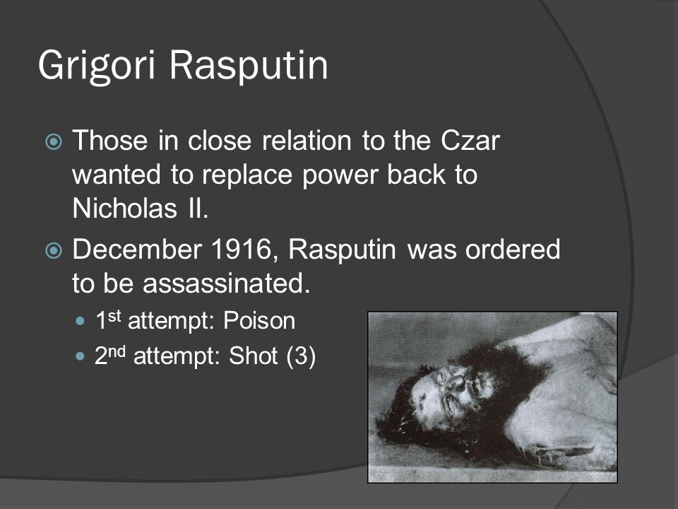 Grigori Rasputin Those in close relation to the Czar wanted to replace power back to Nicholas II.