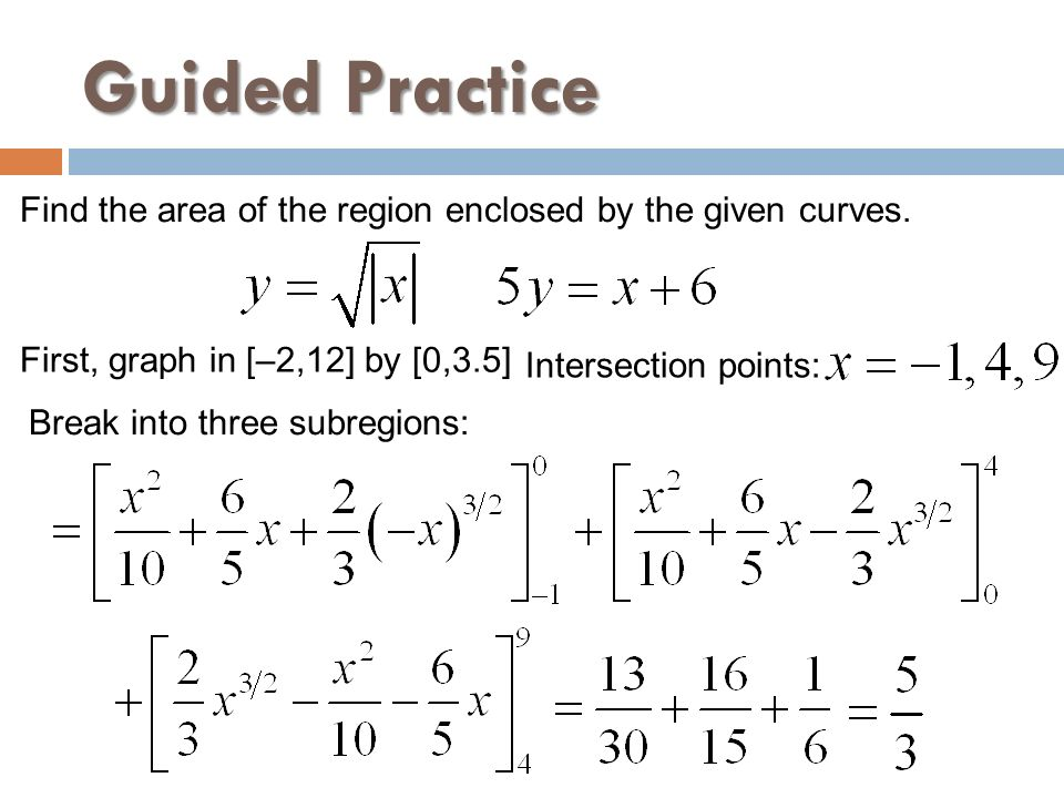 Guided Practice Find the area of the region enclosed by the given curves. First, graph in [–2,12] by [0,3.5]