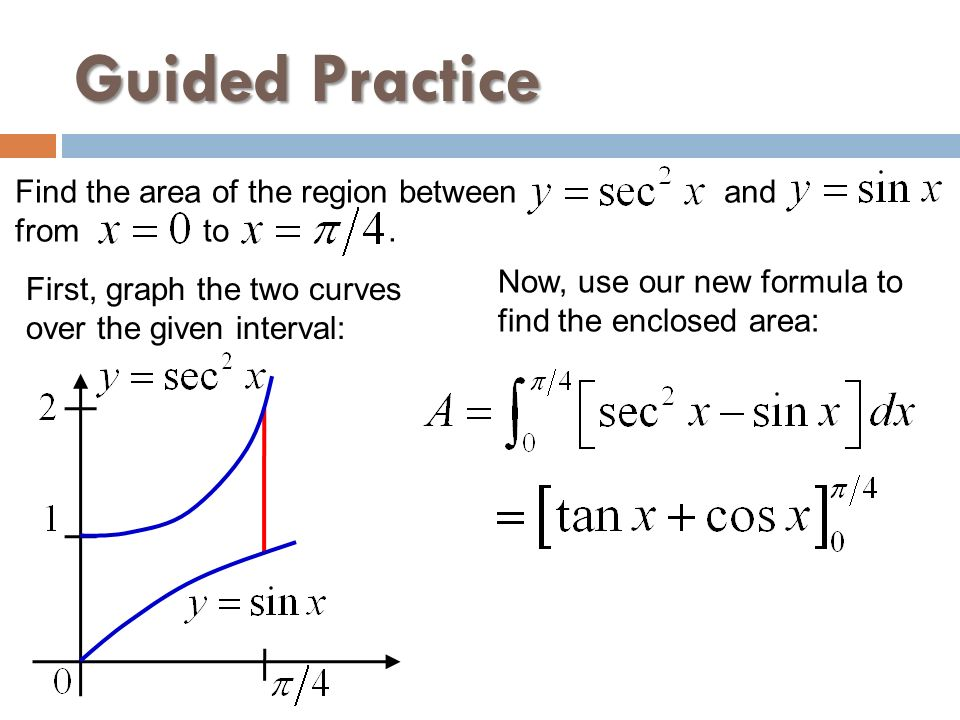 Guided Practice Find the area of the region between and from to .