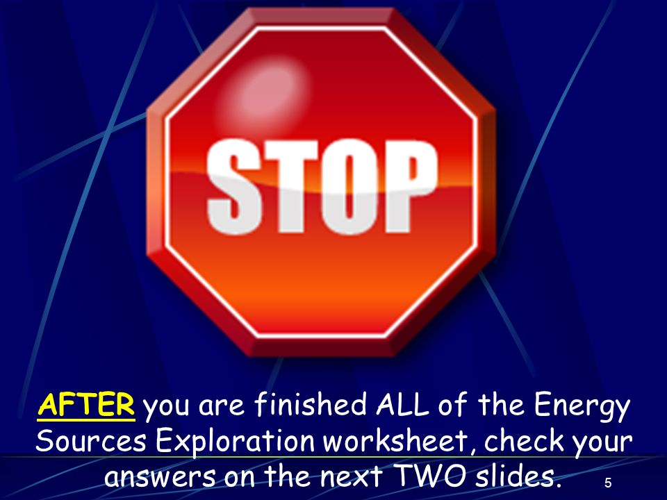 AFTER you are finished ALL of the Energy Sources Exploration worksheet, check your answers on the next TWO slides.