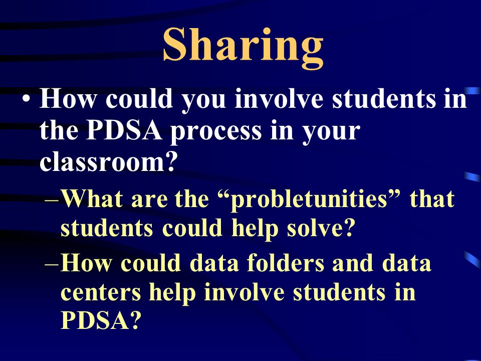 Sharing How could you involve students in the PDSA process in your classroom What are the probletunities that students could help solve