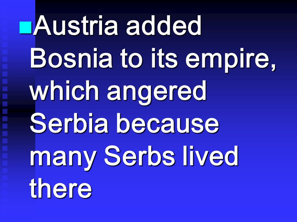 Austria added Bosnia to its empire, which angered Serbia because many Serbs lived there