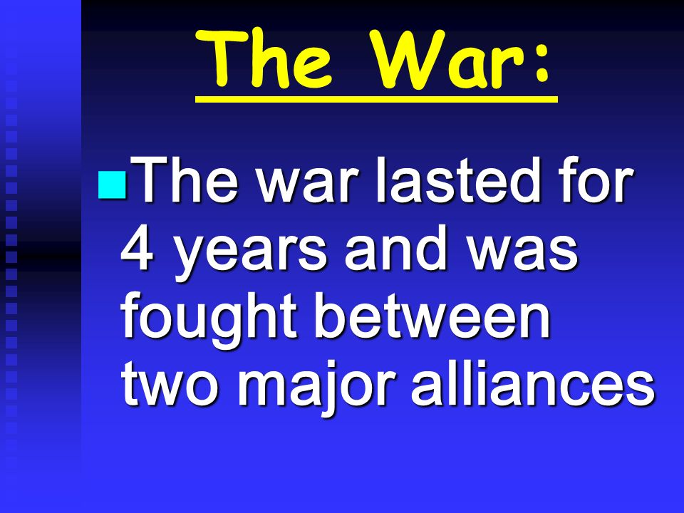 The War: The war lasted for 4 years and was fought between two major alliances