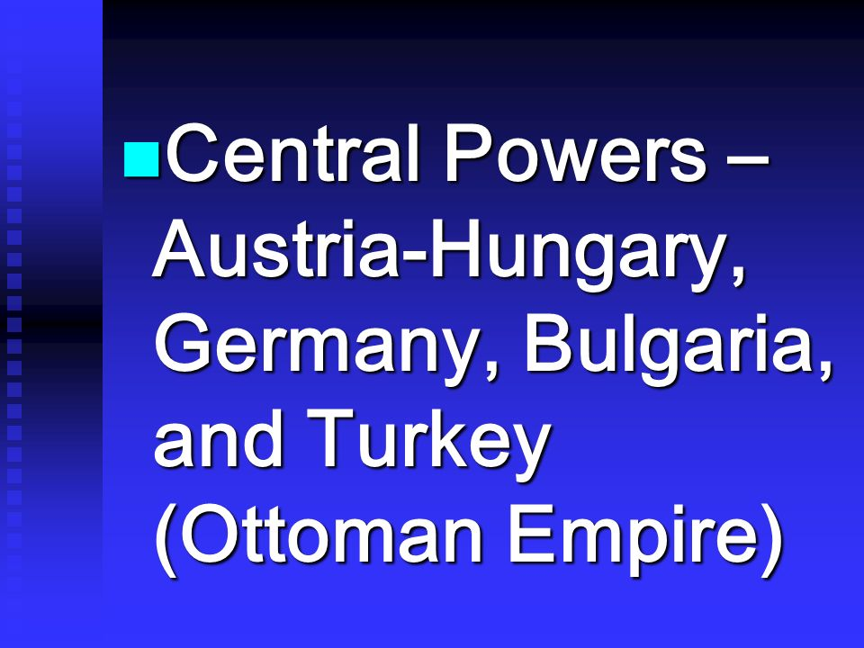 Central Powers – Austria-Hungary, Germany, Bulgaria, and Turkey (Ottoman Empire)