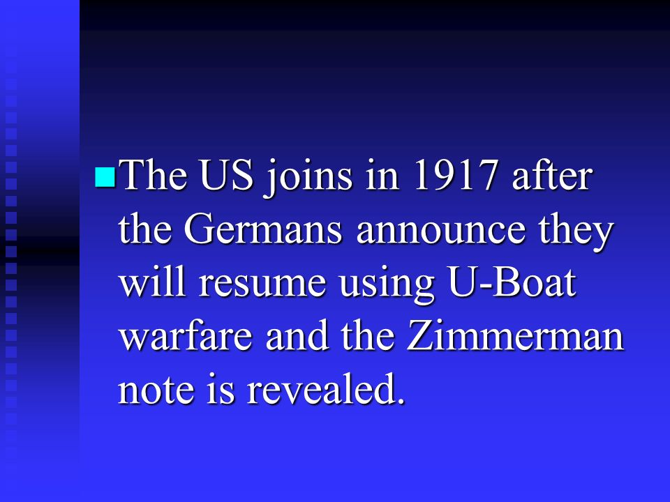 The US joins in 1917 after the Germans announce they will resume using U-Boat warfare and the Zimmerman note is revealed.