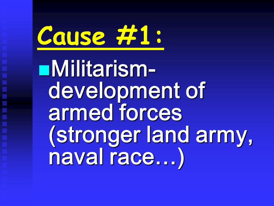 Cause #1: Militarism- development of armed forces (stronger land army, naval race…)