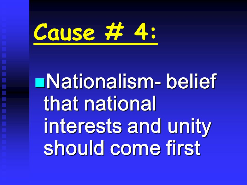 Cause # 4: Nationalism- belief that national interests and unity should come first