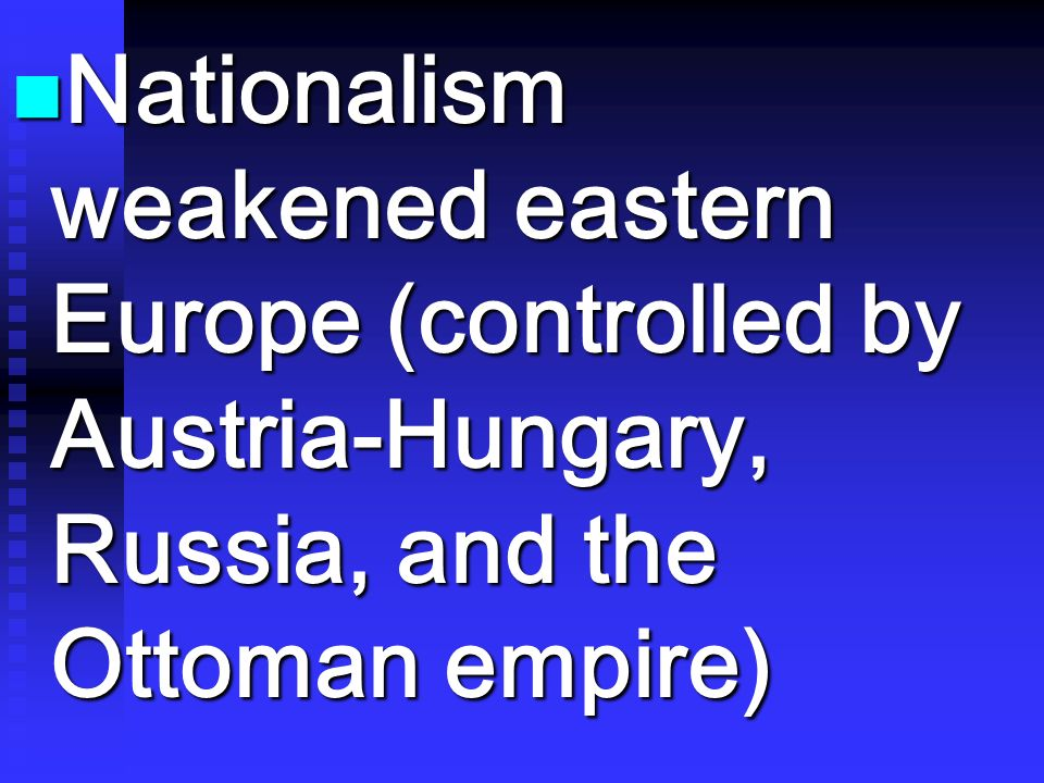 Nationalism weakened eastern Europe (controlled by Austria-Hungary, Russia, and the Ottoman empire)