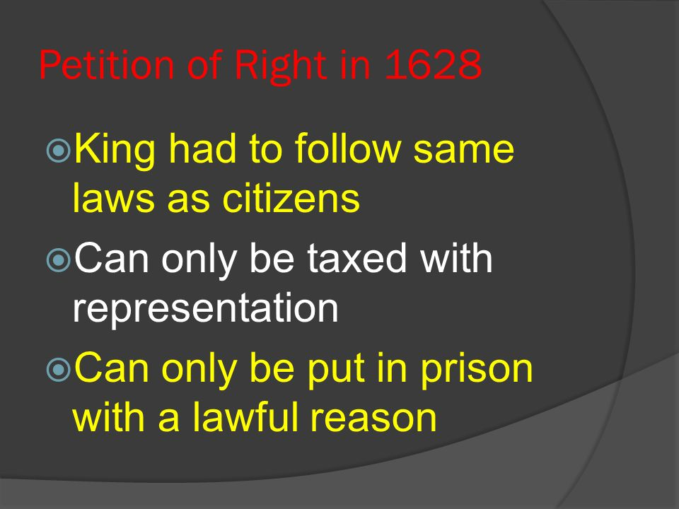 Petition of Right in 1628 King had to follow same laws as citizens