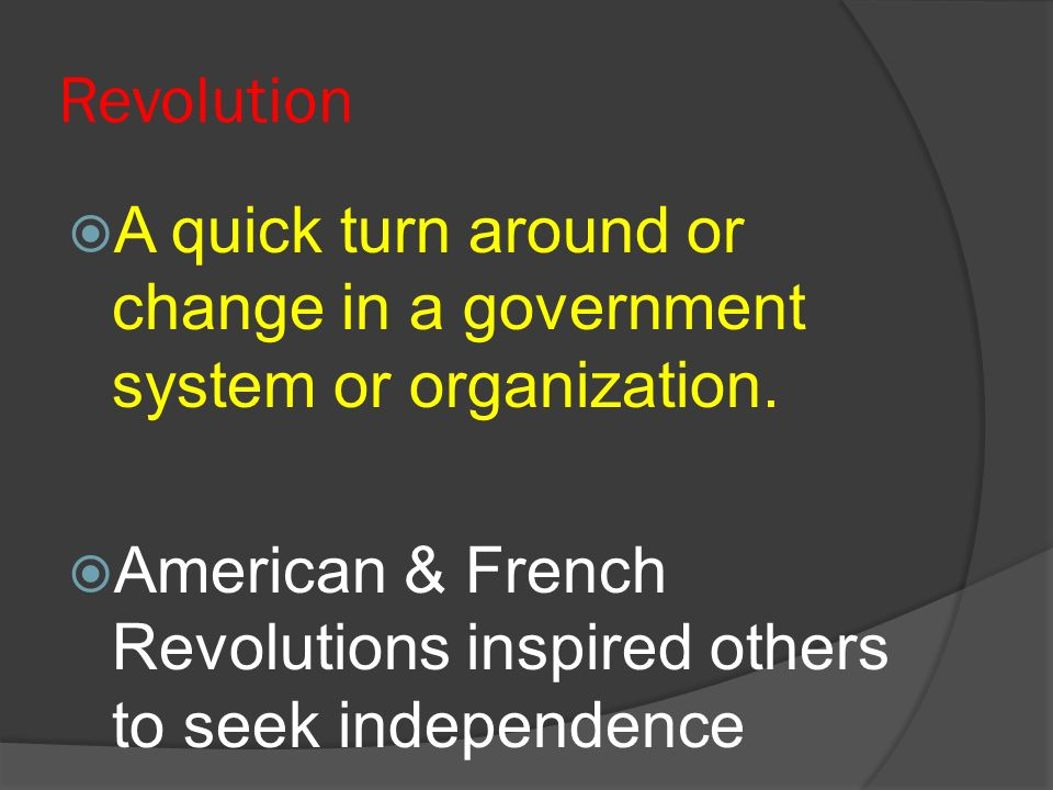 Revolution A quick turn around or change in a government system or organization.