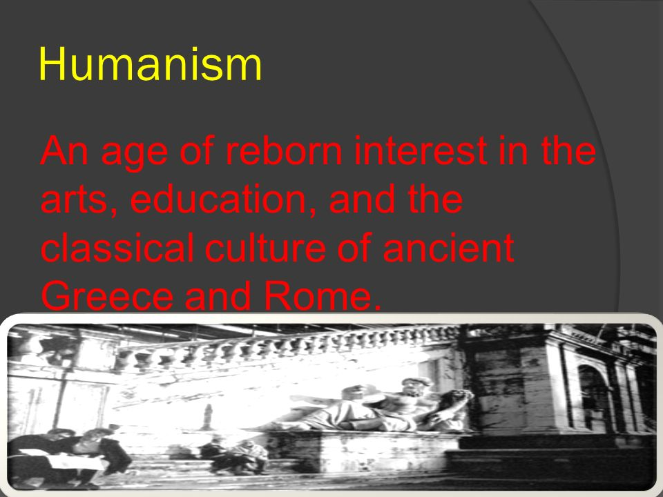Humanism An age of reborn interest in the arts, education, and the classical culture of ancient Greece and Rome.