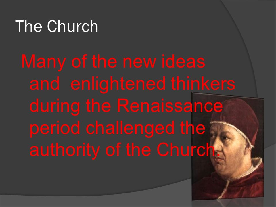 The Church Many of the new ideas and enlightened thinkers during the Renaissance period challenged the authority of the Church.