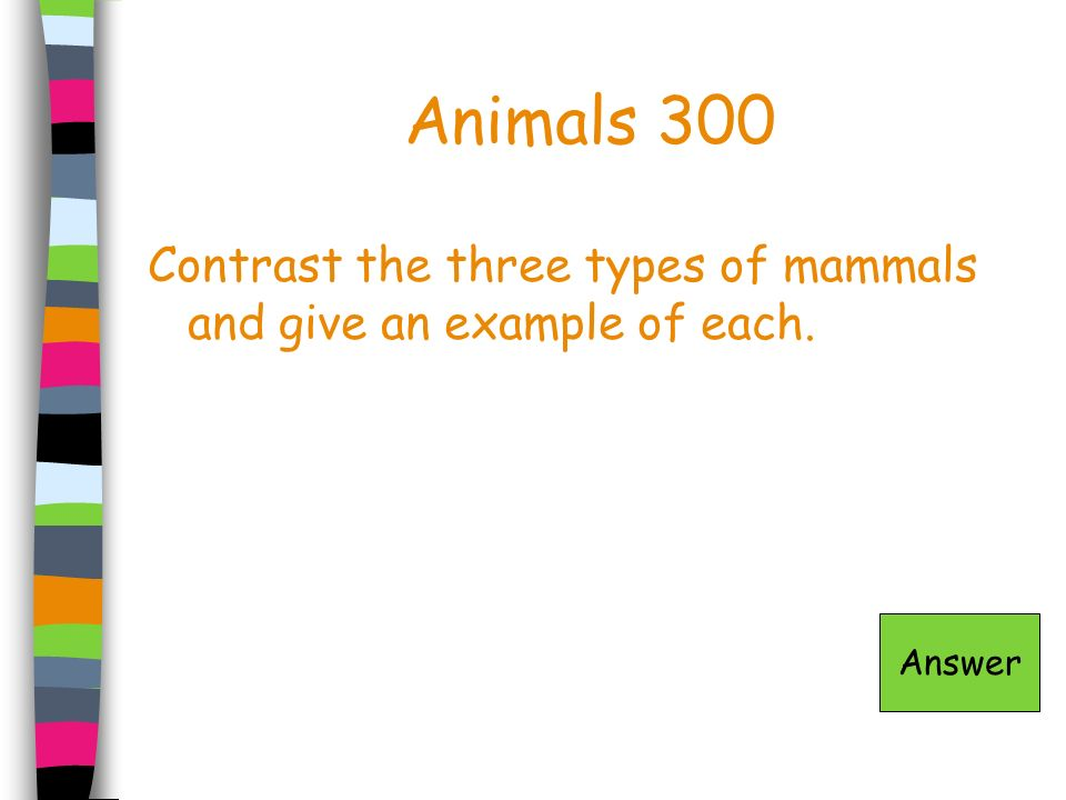 Animals 300 Contrast the three types of mammals and give an example of each. Answer