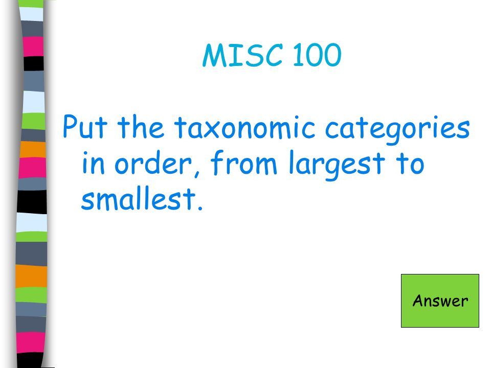 Put the taxonomic categories in order, from largest to smallest.
