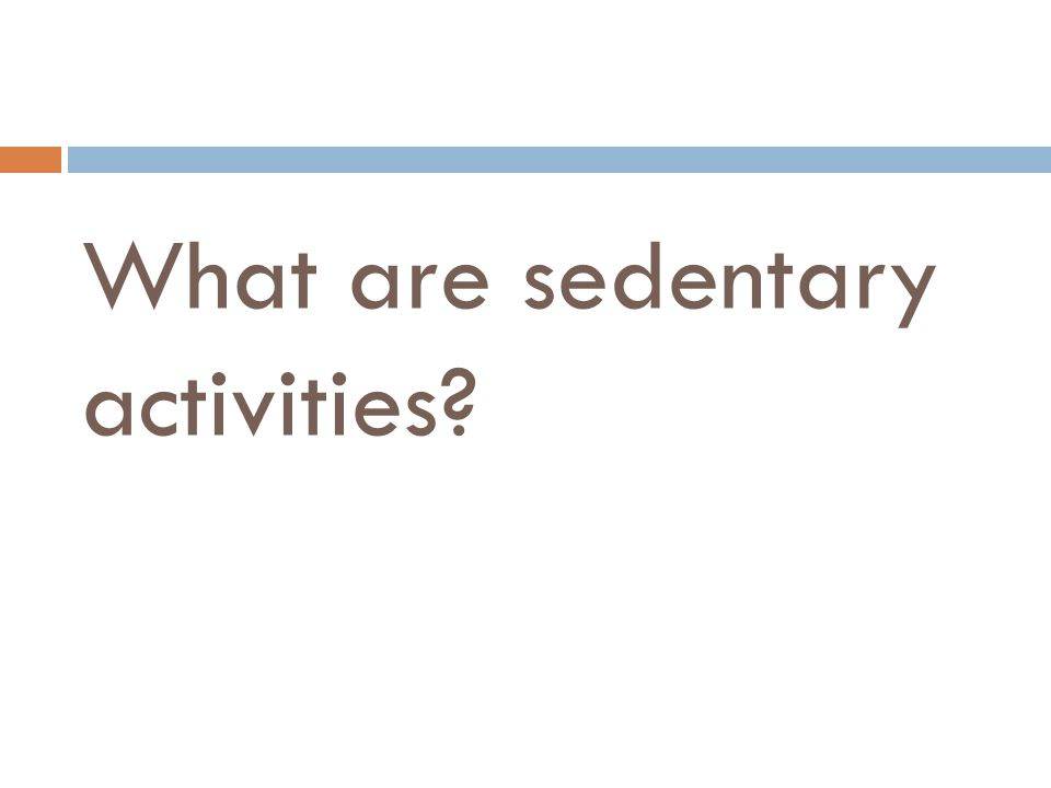 What are sedentary activities