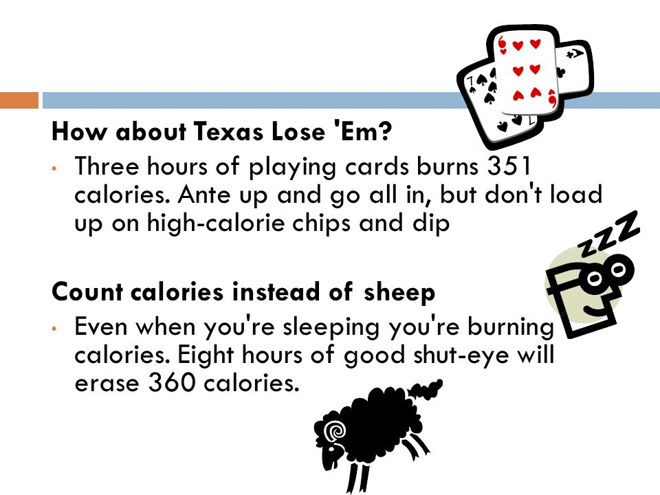 How about Texas Lose Em Three hours of playing cards burns 351 calories. Ante up and go all in, but don t load up on high-calorie chips and dip.