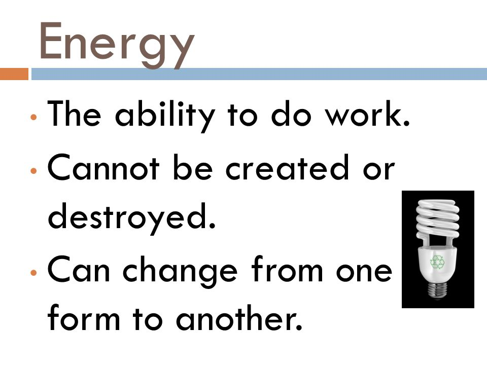 Energy The ability to do work. Cannot be created or destroyed.