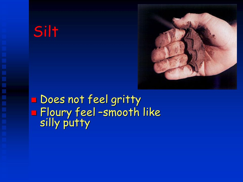 Silt Does not feel gritty Floury feel –smooth like silly putty