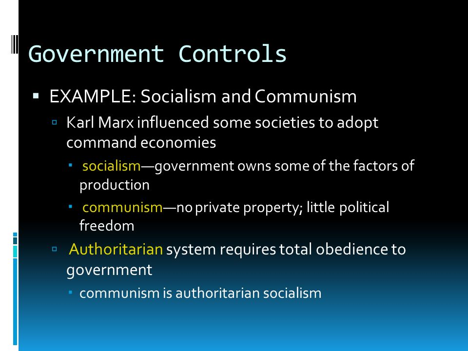 Government Controls EXAMPLE: Socialism and Communism