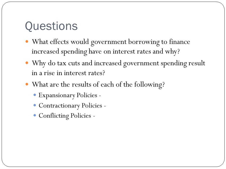 Questions What effects would government borrowing to finance increased spending have on interest rates and why