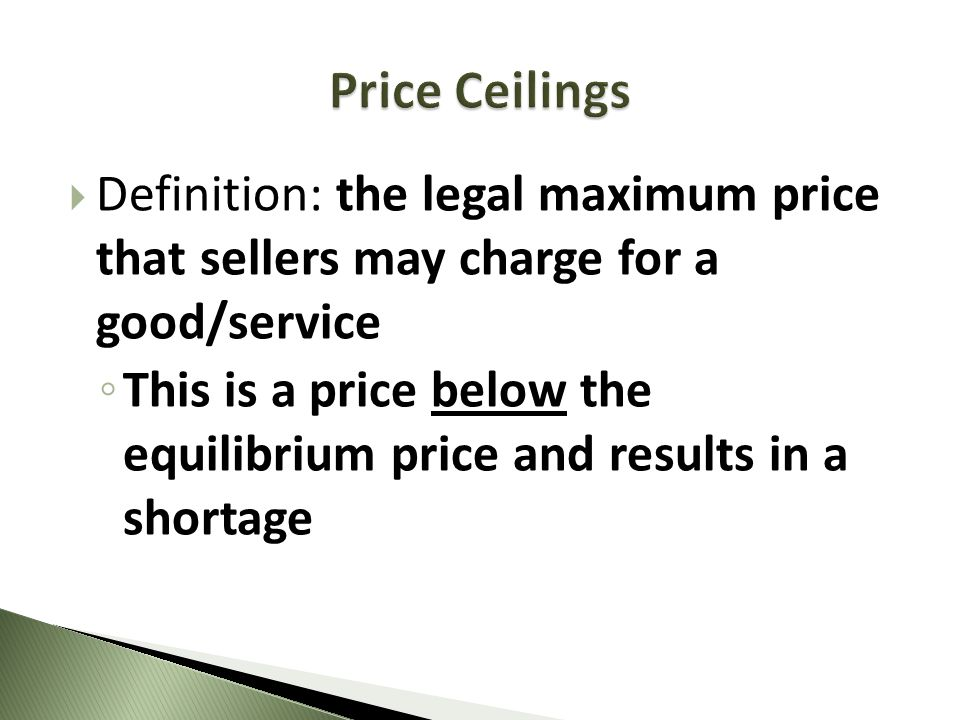 Price Ceilings Definition: the legal maximum price that sellers may charge for a good/service.