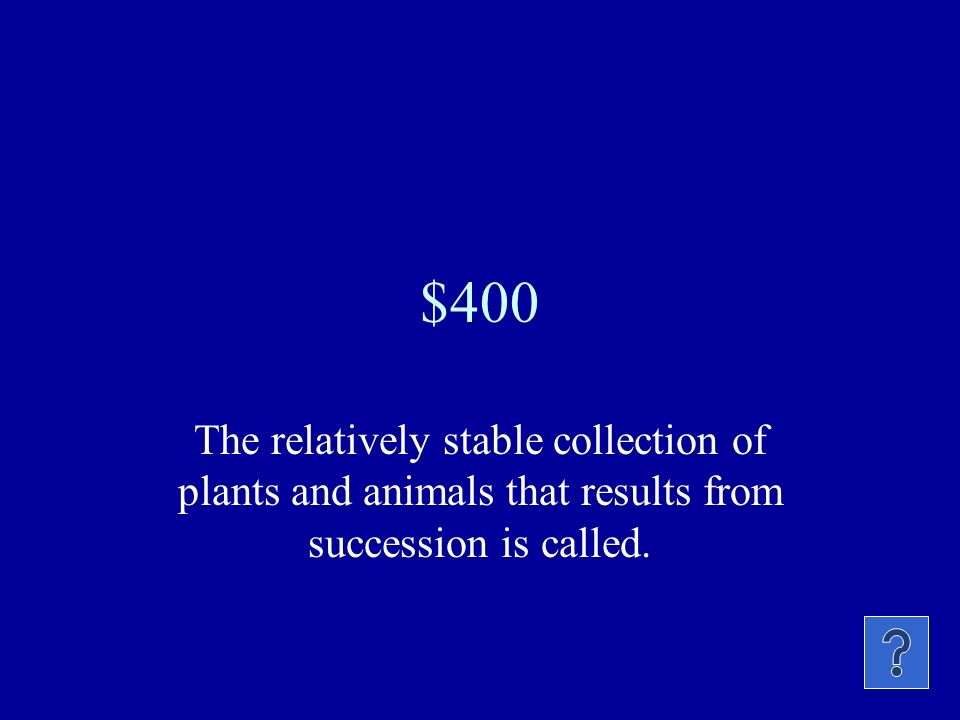 $400 The relatively stable collection of plants and animals that results from succession is called.