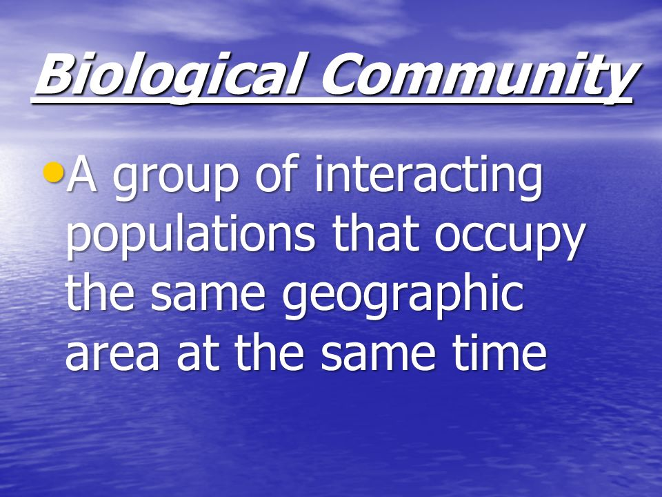 Biological Community A group of interacting populations that occupy the same geographic area at the same time.