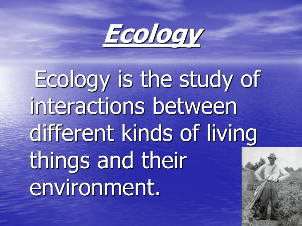 Ecology Ecology is the study of interactions between different kinds of living things and their environment.