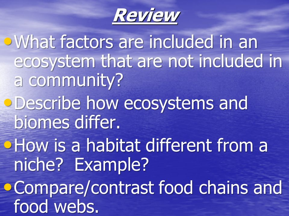 Review What factors are included in an ecosystem that are not included in a community Describe how ecosystems and biomes differ.