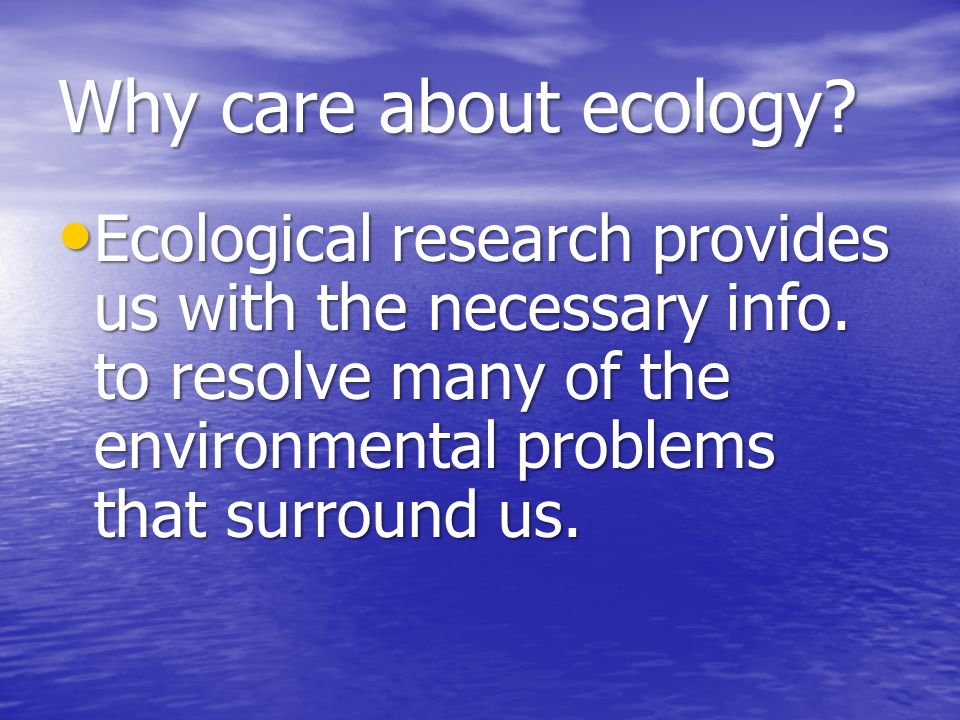 Why care about ecology. Ecological research provides us with the necessary info.