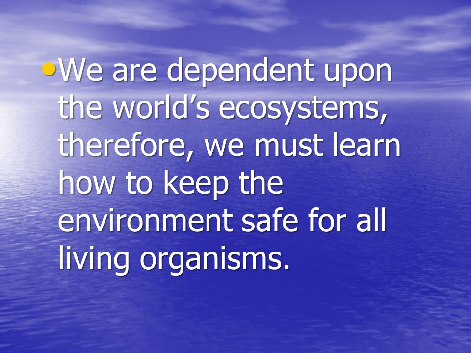 We are dependent upon the world's ecosystems, therefore, we must learn how to keep the environment safe for all living organisms.