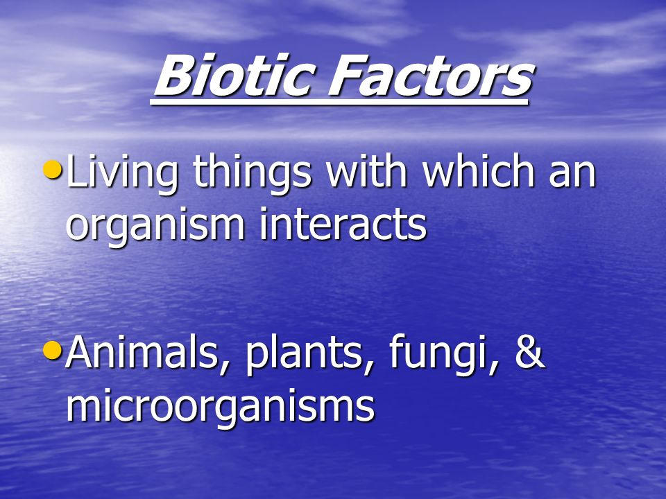 Biotic Factors Living things with which an organism interacts