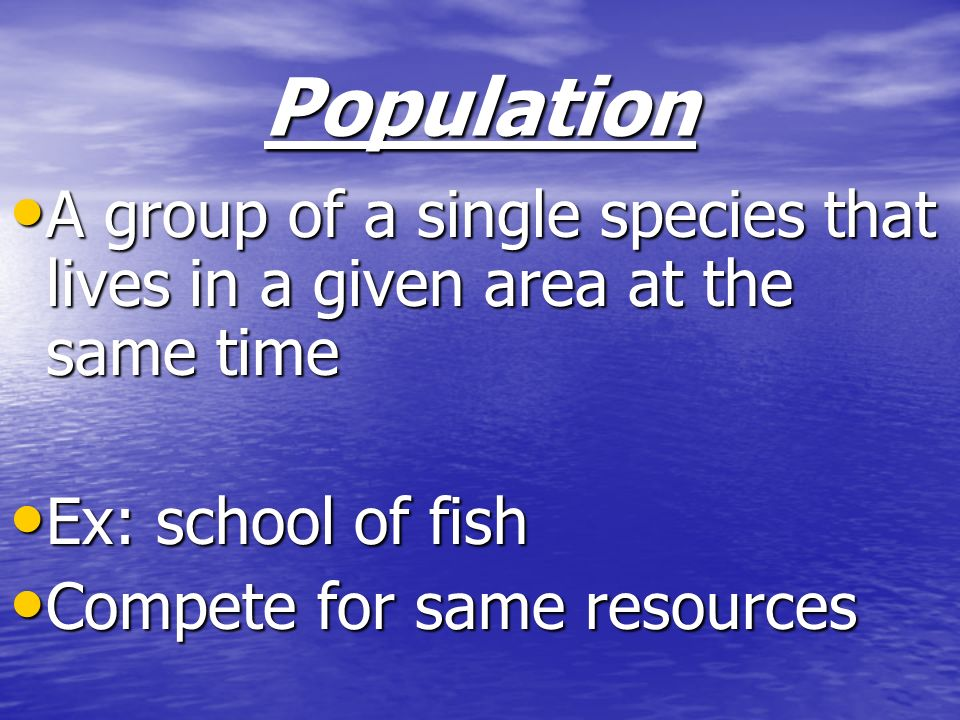 Population A group of a single species that lives in a given area at the same time. Ex: school of fish.