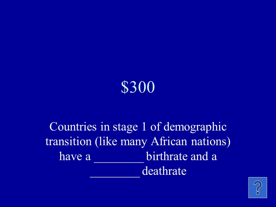 $300 Countries in stage 1 of demographic transition (like many African nations) have a ________ birthrate and a ________ deathrate.