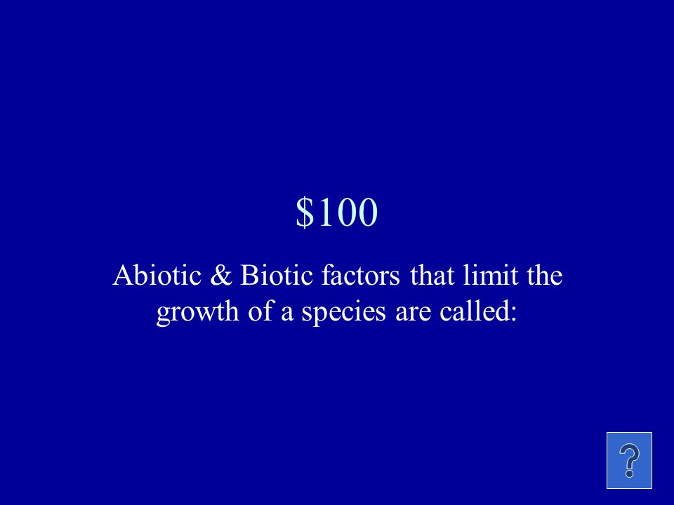 $100 Abiotic & Biotic factors that limit the growth of a species are called: