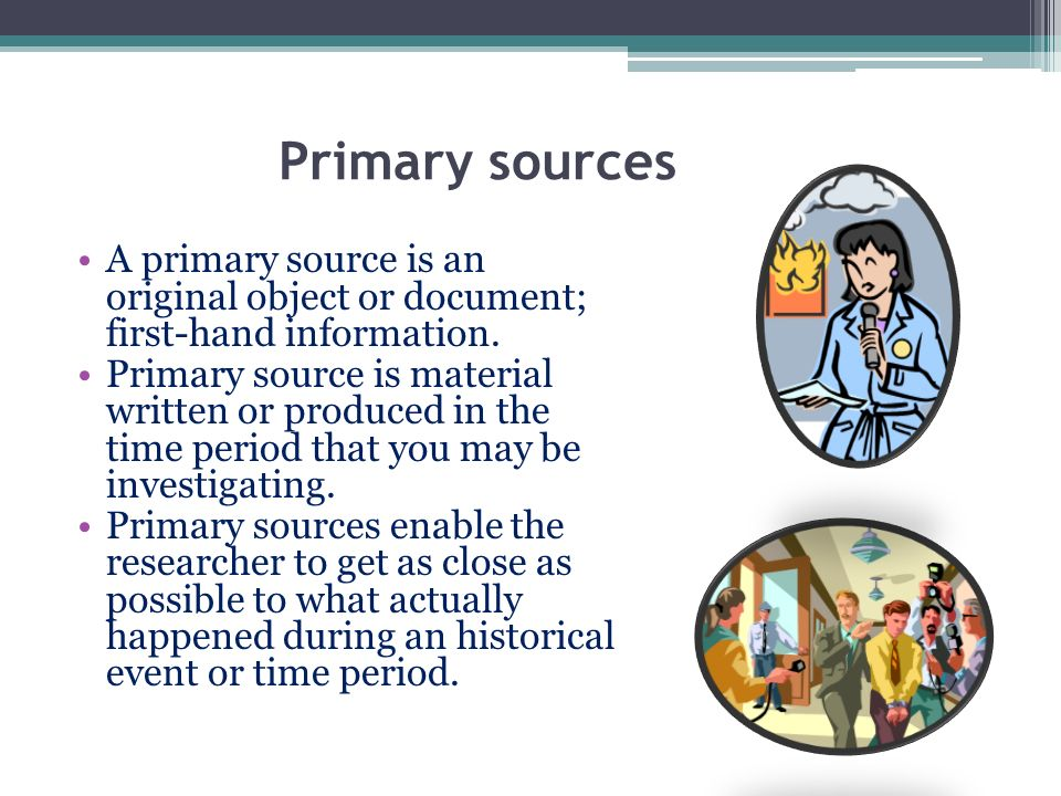 Primary sources A primary source is an original object or document; first-hand information.