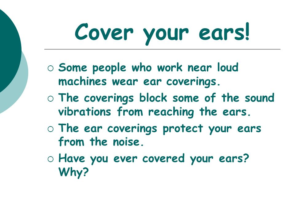 Cover your ears! Some people who work near loud machines wear ear coverings.