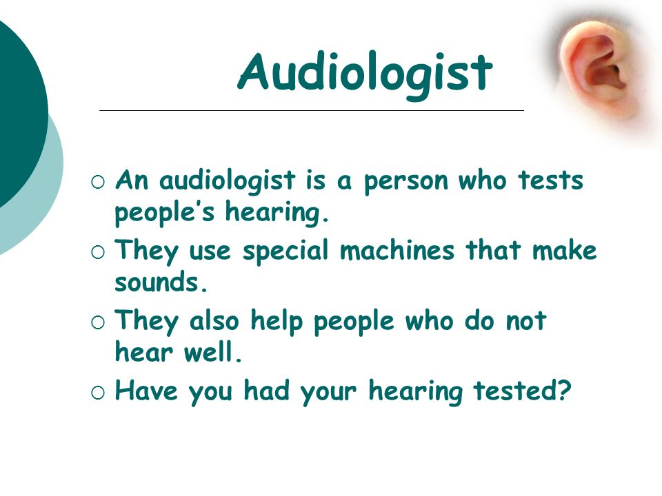 Audiologist An audiologist is a person who tests people's hearing.
